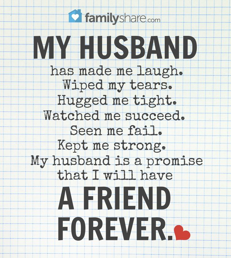 My husband has made me laugh. Wipped my tears. Hugged me tight. Watched me succeed. Seen me fail. Kept me strong. My husband is a promise that I will have a friend forever.