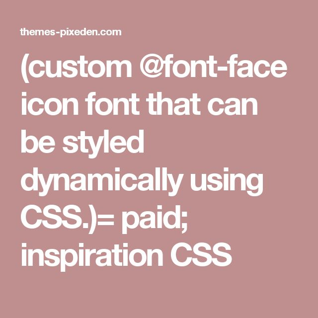 (custom @font-face icon font that can be styled dynamically using CSS.)= paid; inspiration CSS