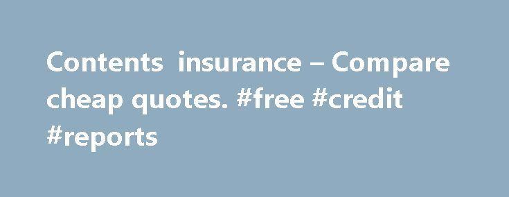 Contents insurance – Compare cheap quotes. #free #credit #reports http://insurance.remmont.com/contents-insurance-compare-cheap-quotes-free-credit-reports/  #contents insurance # A selection of our 75 trusted insurance providers Everything you need to know What does contents insurance cover? It's a policy designed to secure your belongings against theft. loss and damage Typically it insures items like your electrical goods. furniture and clothes Some policies could also extend this cover to…