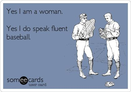 Yes I am a woman. Yes I do speak fluent baseball.   Sports Ecard   someecards.com
