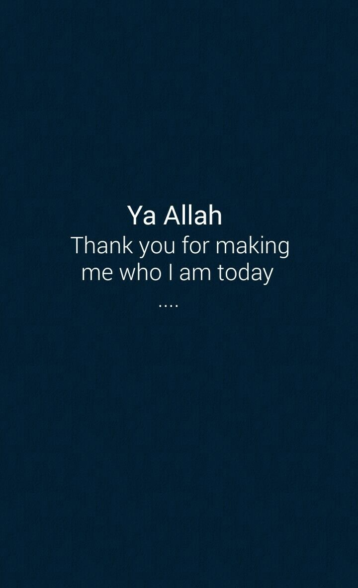 Ya Allah thank you for making me who I am today...