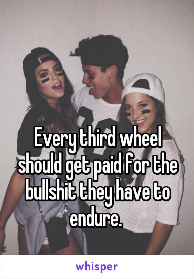 Every third wheel should get paid for the bullshit they have to endure.
