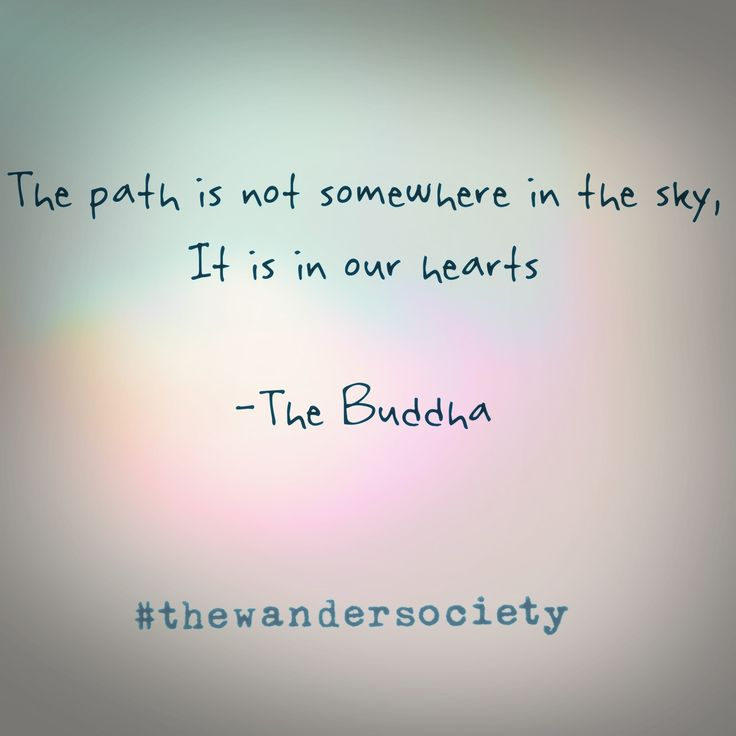 The path is not somewhere in the sky, It is in our hearts.  The Buddha