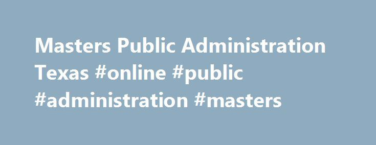 Masters Public Administration Texas #online #public #administration #masters http://connecticut.nef2.com/masters-public-administration-texas-online-public-administration-masters/  # Contact Us Graduate Admissions Department:The University of Texas at TylerDepartment of Social Sciences3900 University BoulevardTyler, Texas 75799903-566-7371 Degree. MPA (This program is not available to F-1 students) Test Score Required : The GRE may be waived for candidates with three years of full-time…