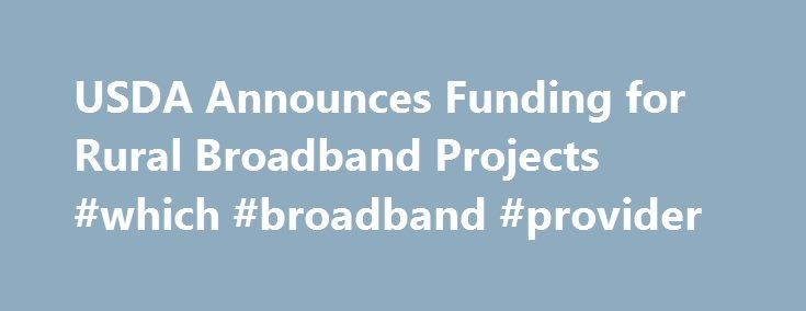 USDA Announces Funding for Rural Broadband Projects #which #broadband #provider http://broadband.remmont.com/usda-announces-funding-for-rural-broadband-projects-which-broadband-provider/  #rural broadband # News Release USDA Announces Funding for Rural Broadband Projects $74.8 Million in Telecom Loans and $11 Million in Community Connect Grants will Increase Access for Rural Americans in Seven States WASHINGTON, July 20, 2015 – Agriculture Secretary Tom Vilsack today announced $85.8 million…