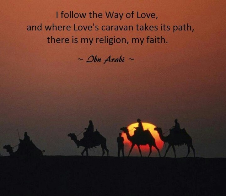 """I follow the Way of Love, and where Love's caravan takes its path, there is my religion, my faith."" ~Ibn 'Arabi (Sufi) ..."