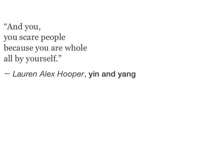 """And you, you scare people because you are whole all by yourself."" ––Lauren Alex Hooper, yin and yang THIS IS A REALLY GOOD QUOTE AND REALLY INSPIRING OKAY BYE"