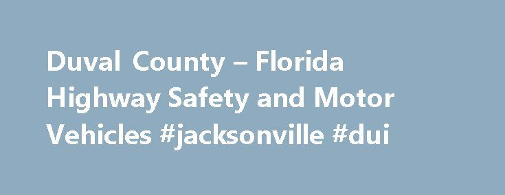 Duval County – Florida Highway Safety and Motor Vehicles #jacksonville #dui http://free.nef2.com/duval-county-florida-highway-safety-and-motor-vehicles-jacksonville-dui/  # Duval County Other Services New Florida Residents Obtain your Florida driver license Then obtain automobile insurance from a company licensed to do business in Florida Finally, title and register your vehicle and obtain license plate See Motor Vehicle Service Centers above for the following information: Registration, tag…