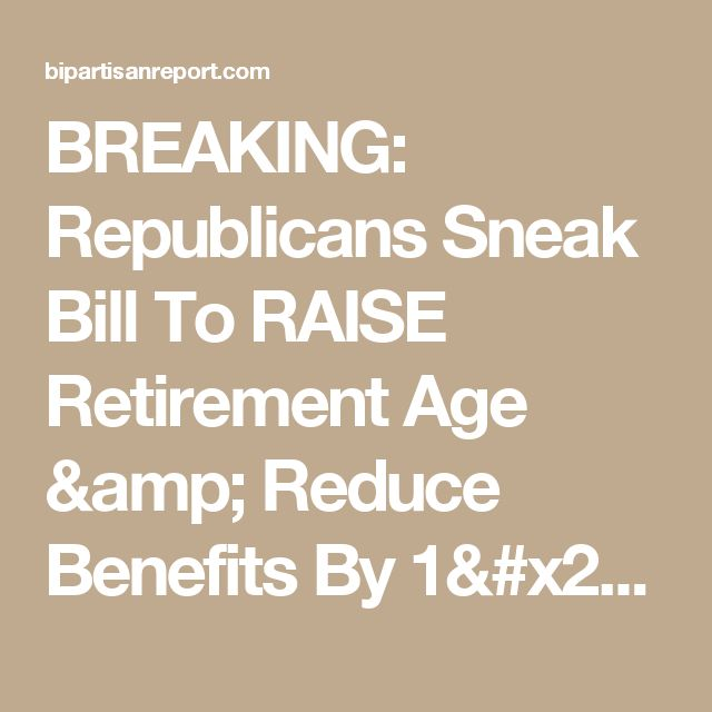 BREAKING: Republicans Sneak Bill To RAISE Retirement Age & Reduce Benefits By 1/3