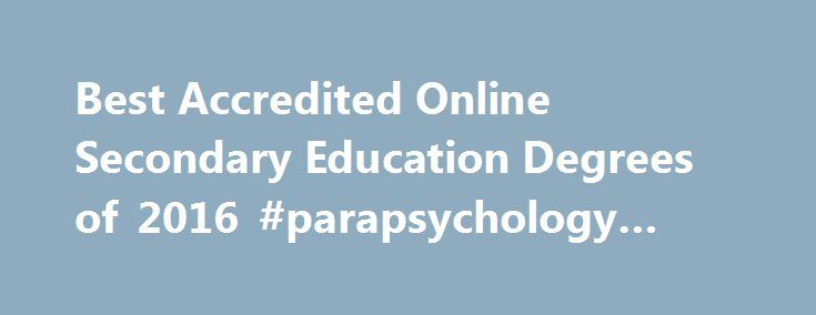 Best Accredited Online Secondary Education Degrees of 2016 #parapsychology #degree http://degree.nef2.com/best-accredited-online-secondary-education-degrees-of-2016-parapsychology-degree/  #secondary education degree # Online Secondary Education Degree Programs Resource A bachelor s degree in secondary education prepares a teacher to work in middle schools and high schools. The degree can be obtained by education professionals such as teachers or principals. Those who pursue a major in…