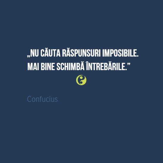 Nu cauta raspunsuri imposibile. Mai bine schimba intrebarile.