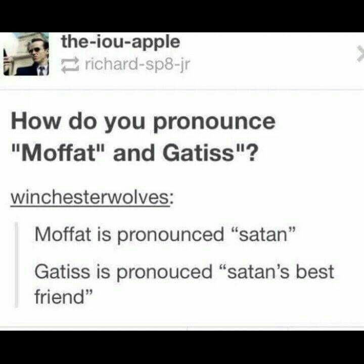 "True story<<also mark gatiss said,"" it's pronounced gay-tiss, just think gay, i know i do"" also moffat is like moh-fit xx <<<-- you see? This is why i'm a lot on the internet. Because i can fibd poeple completly strange like me XDD"