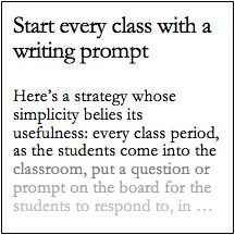 Here's a strategy whose simplicity belies its usefulness: every class  period, as the students come into the classroom, put a question or prompt  on the board for the students to respond to, in writing. If you make this a  habit, it has a number of important benefits.      * It provides a clear break from the noise and distraction of the       outside world and the focus you want to instill during class. A brief       period—even five minutes—of quiet reflection and writing can help…