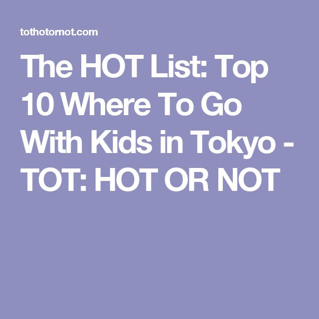 The HOT List: Top 10 Where To Go With Kids in Tokyo - TOT: HOT OR NOT