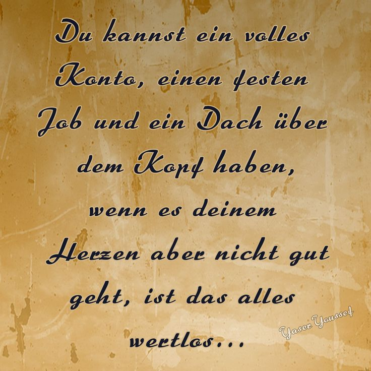 Du kannst ein volles Konto, einen festen Job und ein Dach über dem Kopf haben, wenn es deinem Herzen aber nicht gut geht, ist das alles wertlos...  #zitat #zitate #spruch #sprüche #worte #wahreworte #schöneworte
