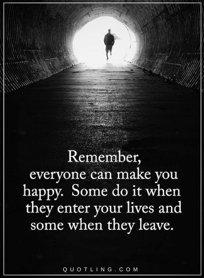 Quotes Everyone can make you happy. Some do it when they enter your lives and some when they leave.