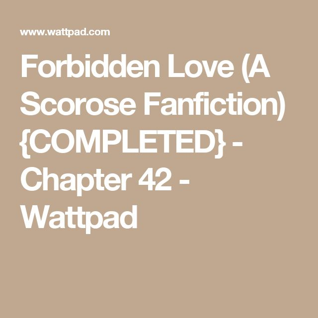 Forbidden Love (A Scorose Fanfiction) {COMPLETED} - Chapter 42 - Wattpad