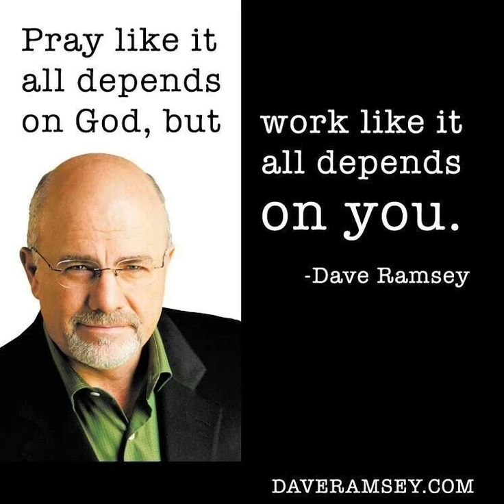 Pray like it all depends on God, but work like it all depends on you. Dave Ramsey