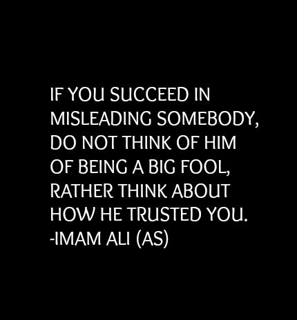 IF YOU SUCCEED IN MISLEADING SOMEBODY, DO NOT THINK OF HIM OF BEING A BIG FOOL, RATHER THINK ABOUT HOW HE TRUSTED YOU. -Hazrat Ali A.S