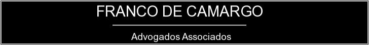 Logo Preto FC - Campinas - SP  FRANCO DE CAMARGO & ADVOGADOS ASSOCIADOS  Av. Dr. Moraes Sales, n.º 637, 6º andar, Centro, Campinas - SP, CEP 13010-000  TEL: (19) 3383-3279  www.francodecamargo.com.br  guilherme@francodecamargo.com.br
