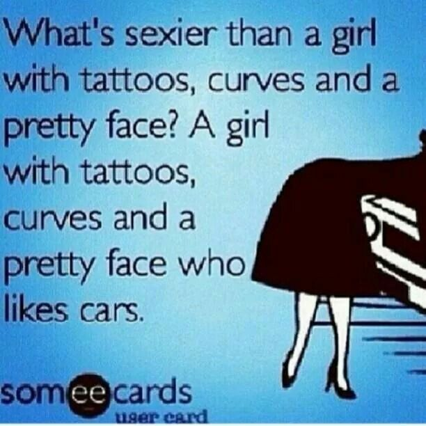 What's sexier than a girl with tattoos, curves and a pretty face?  A girl with tattoos, curves and a pretty face who likes cars. - Quote -