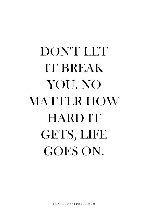 Don't let it break you. No matter how hard it gets, life goes on... inspirational quote