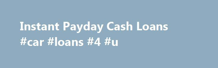 Instant Payday Cash Loans #car #loans #4 #u http://loan-credit.nef2.com/instant-payday-cash-loans-car-loans-4-u/  #instant payday loans # These are the basic different loans that have been the promotions of Instant payday cash loans Instant payday cash loans your fun time. Nonetheless, many individuals while in the modern society do not. Paying Debts After Death No Money Cash advance loans are created to the folks getting bad credit history of delayed bills, payment foreclosures and CCJs…