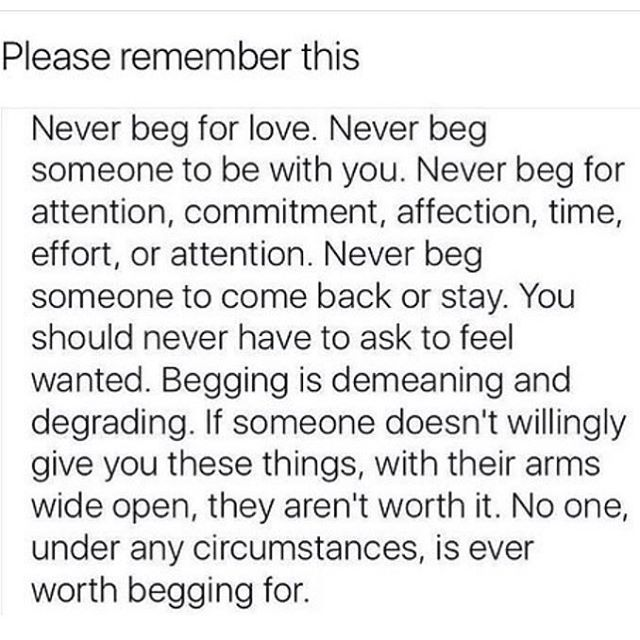Never beg for anything in life, which no one is willing to give you freely, because they aren't worth it.