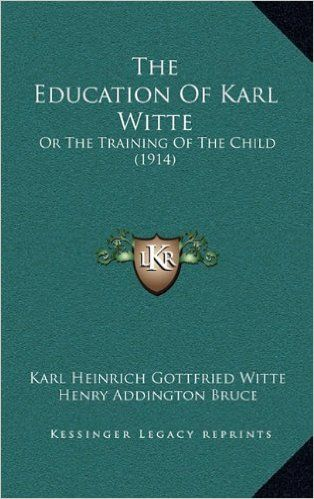 The Education Of Karl Witte: Or The Training Of The Child (1914): Karl Heinrich Gottfried Witte, Henry Addington Bruce, Leo Wiener: 9781165223435: Amazon.com: Books