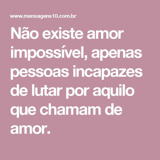 Não existe amor impossível, apenas pessoas incapazes de lutar por aquilo que chamam de amor.