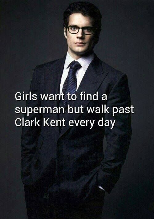 Girls want to find a Superman but walk past Clark Kent every day.....interesting thought