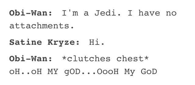 Obi-Wan: I'm a Jedi. I have no attachments.  Satine Kryze: Hi.  Obi-Wan: *clutches chest*