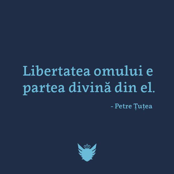 """Libertatea omului e partea divina din el"" ~Petre Tutea"