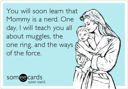 You will soon learn that Mommy is a nerd. One day, I will teach you all about muggles, the one ring, and the ways of the force.