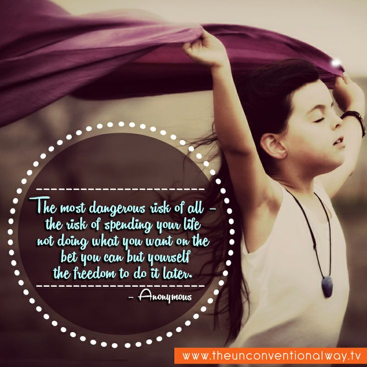 """""""The most dangerous risk of all, the risk of spending your life not doing what you want.."""""""