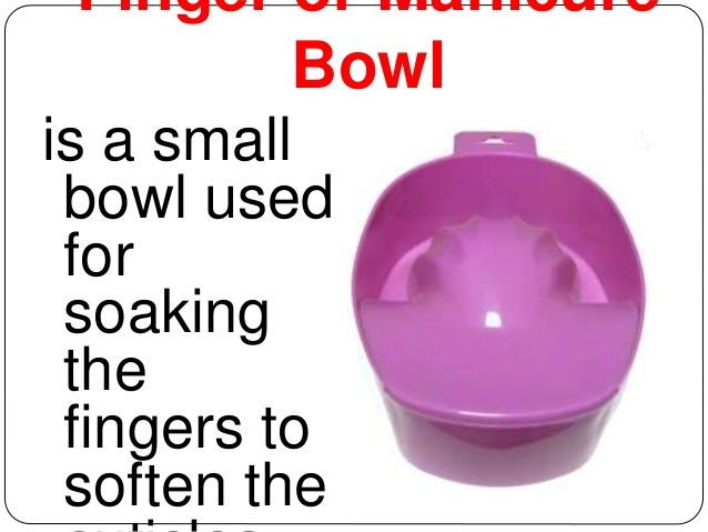 Finger or Manicure  Bowl  is a small  bowl used  for  soaking  the  fingers to  soften the  cuticles.