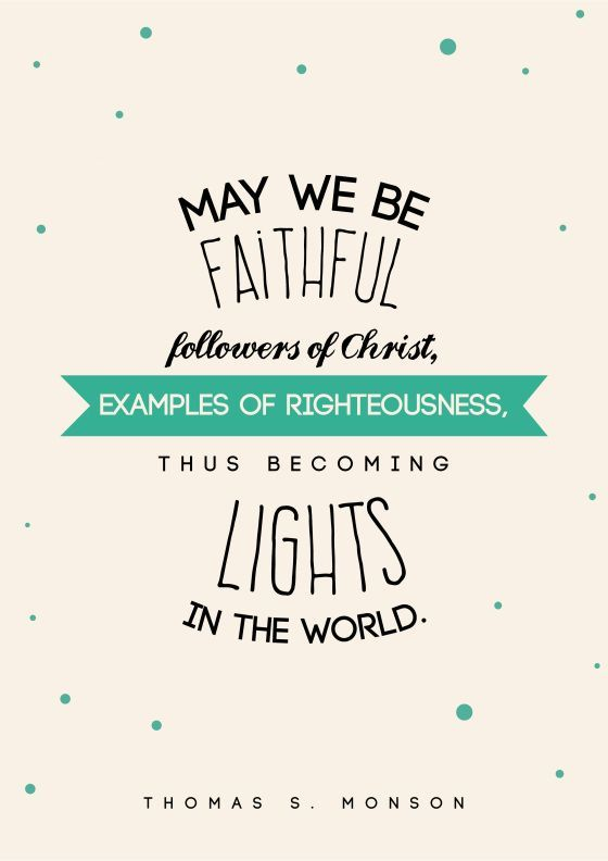 """""""May we be faithful followers of Christ, examples of righteousness, thus becoming lights in the world."""" -Thomas S. Monson"""