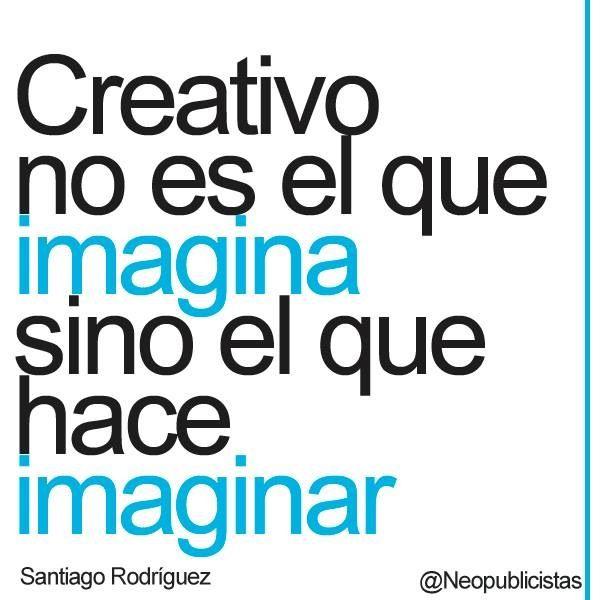 Creativo no es el que imagina sino el que hace imaginar.