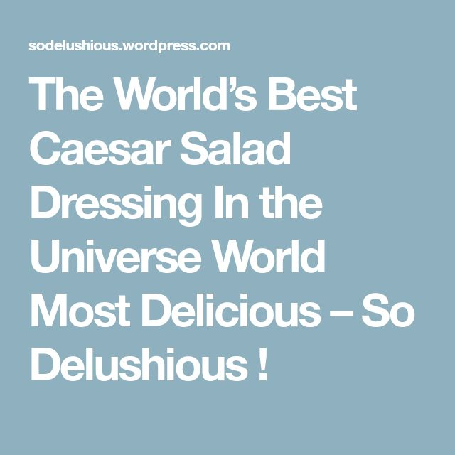 The World's Best Caesar Salad Dressing In the Universe World Most Delicious – So Delushious !