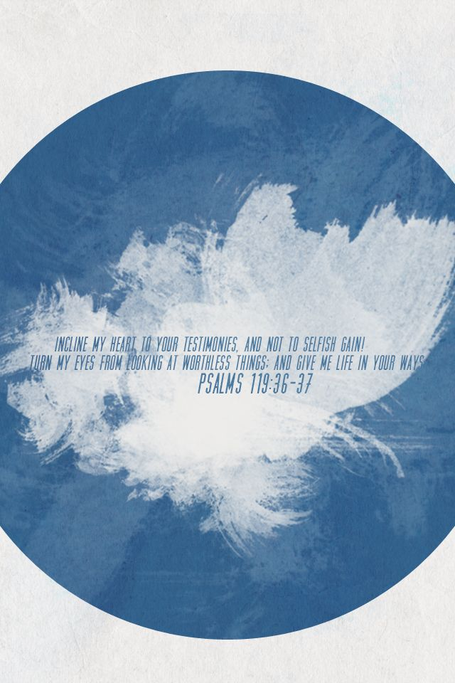 incline my heart to your testimonies and not to selfish gain!