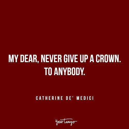"""""""My dear, never give up a crown. To anybody."""" — Catherine de' Medici"""