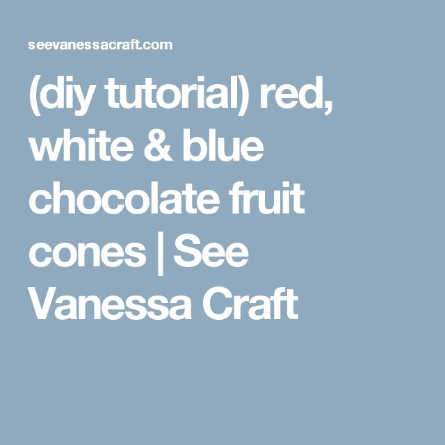 (diy tutorial) red, white & blue chocolate fruit cones   See Vanessa Craft