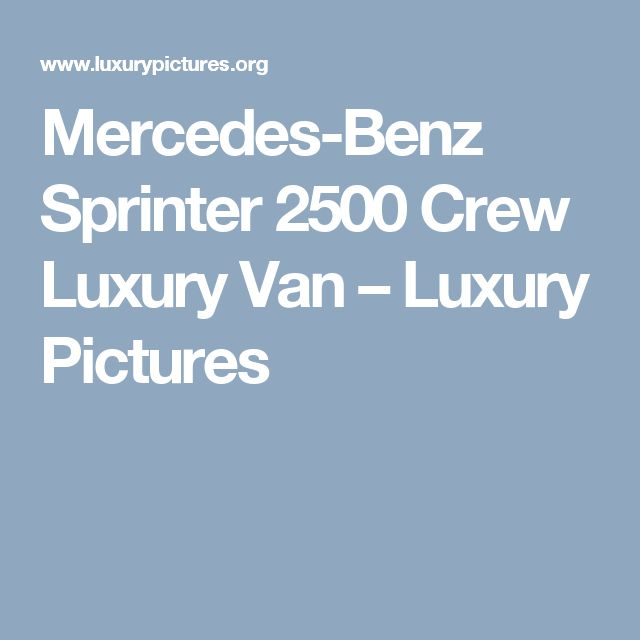 Mercedes-Benz Sprinter 2500 Crew Luxury Van – Luxury Pictures