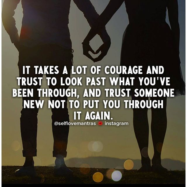 It Takes Alot Of Courage And Trust To Look Past What You've been Through, And Trust Someone New Not To Put You Through It Again