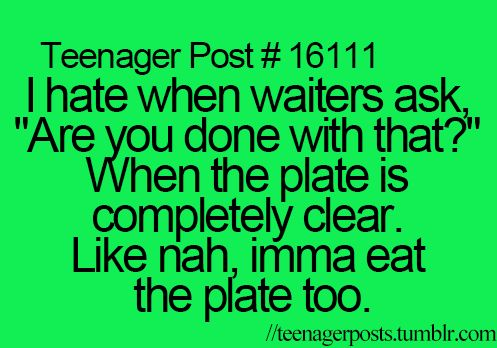 No...I'll eat the plate too! And maybe my silverware...