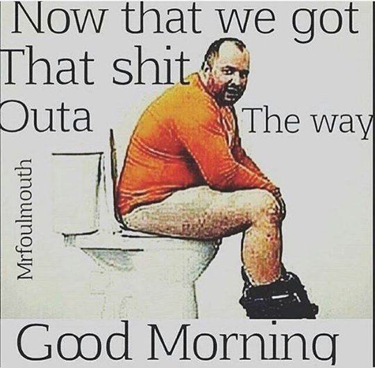 now that we got that shit outa the way,good morning,meme