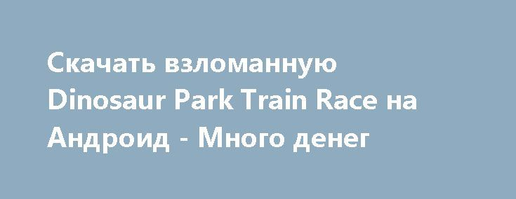 Скачать взломанную Dinosaur Park Train Race на Андроид - Много денег http://cash-droid.ru/769-skachat-vzlomannuyu-dinosaur-park-train-race-na-android-mnogo-deneg.html
