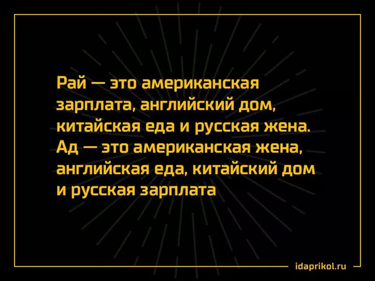 Рай — это американская зарплата, английский дом, китайская еда и русская жена. Ад — это американская жена, английская еда, китайский дом и русская зарплата