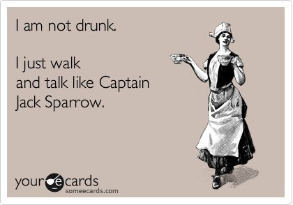 I am not drunk. I just walk and talk like Captain Jack Sparrow.