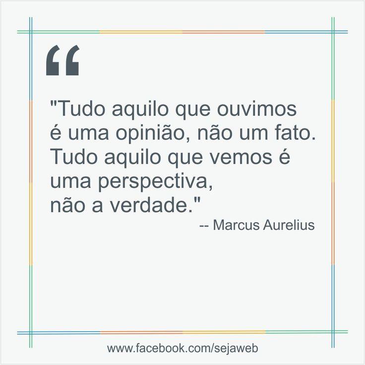"""""""Tudo aquilo que ouvimos é uma opinião, não um fato. Tudo aquilo que vemos é uma perspectiva, não a verdade.""""  -- Marcus Aurelius  #frase #sejaweb #insight"""